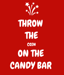 Poster: THROW  THE COIN  ON THE  CANDY BAR