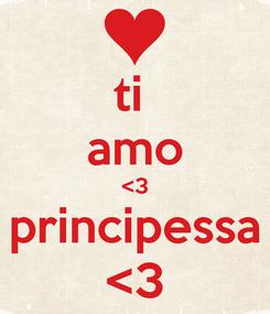Poster: ti  amo <3 principessa <3