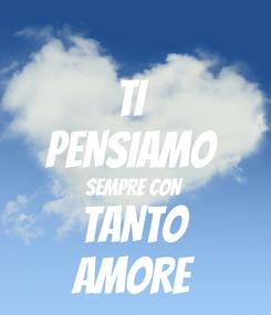 Poster: TI  PENSIAMO  SEMPRE CON  TANTO AMORE
