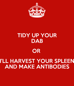 Poster: TIDY UP YOUR DAB OR  I'LL HARVEST YOUR SPLEEN AND MAKE ANTIBODIES