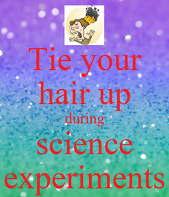Poster: Tie your hair up during science experiments