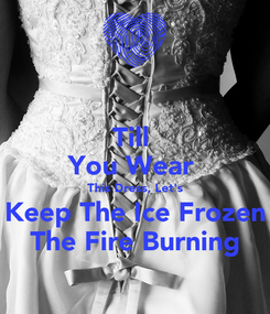 Poster: Till  You Wear  This Dress, Let's Keep The Ice Frozen The Fire Burning