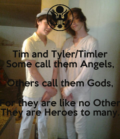 Poster: Tim and Tyler/Timler Some call them Angels, Others call them Gods, For they are like no Other They are Heroes to many.