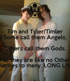 Poster: Tim and Tyler/Timler Some call them Angels, Others call them Gods, For they are like no Other They are Heroes to many. LONG LIVE TIMLER