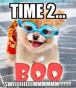 Poster: TIME 2... SWIIIIIIIIIIIMMMMMM!!!!!!!!