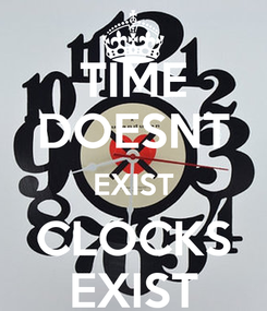 Poster: TIME DOESNT EXIST CLOCKS EXIST