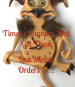 Poster: Time is Running  Out  Get Those  Last Minute  Orders In !!