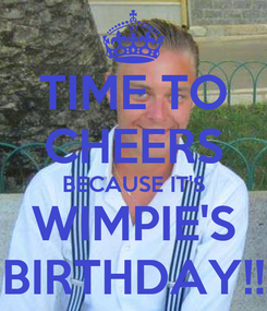 Poster: TIME TO CHEERS BECAUSE IT'S WIMPIE'S BIRTHDAY!!
