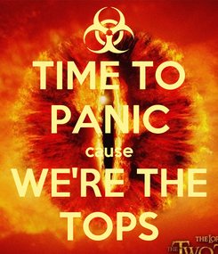 Poster: TIME TO PANIC cause WE'RE THE TOPS