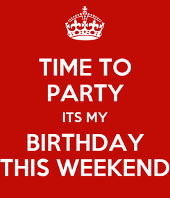 Poster: TIME TO PARTY ITS MY BIRTHDAY THIS WEEKEND