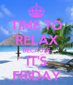 Poster: TIME TO RELAX BECAUSE IT'S FRIDAY