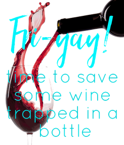 Poster:   time to save some wine trapped in a  bottle