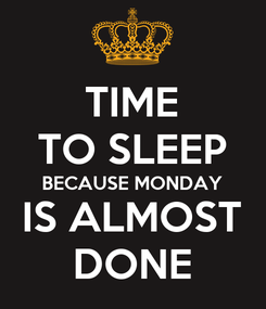 Poster: TIME TO SLEEP BECAUSE MONDAY  IS ALMOST  DONE
