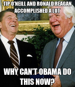 Poster: TIP O'NEILL AND RONALD REAGAN ACCOMPLISHED A LOT WHY CAN'T OBAMA DO THIS NOW?