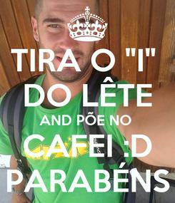 """Poster: TIRA O """"I""""  DO LÊTE AND PÕE NO  CAFEI :D PARABÉNS"""