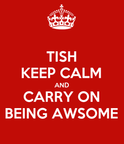 Poster: TISH KEEP CALM AND CARRY ON BEING AWSOME