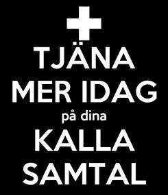Poster: TJÄNA MER IDAG på dina KALLA SAMTAL