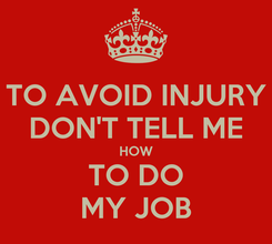 Poster: TO AVOID INJURY DON'T TELL ME HOW TO DO MY JOB