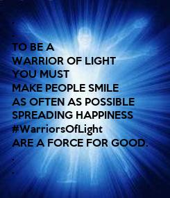 Poster: . . TO BE A  WARRIOR OF LIGHT YOU MUST MAKE PEOPLE SMILE AS OFTEN AS POSSIBLE SPREADING HAPPINESS #WarriorsOfLight ARE A FORCE FOR GOOD. . .
