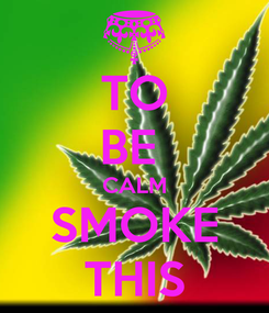 Poster: TO BE  CALM SMOKE THIS