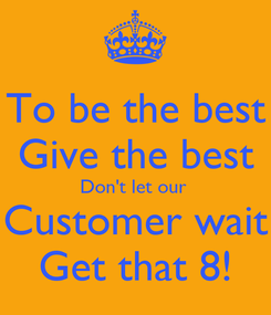 Poster: To be the best Give the best Don't let our  Customer wait Get that 8!