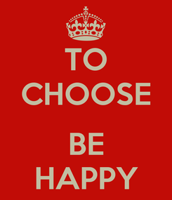 Poster: TO CHOOSE  BE HAPPY
