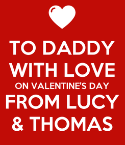 Poster: TO DADDY WITH LOVE ON VALENTINE'S DAY FROM LUCY & THOMAS