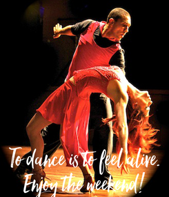 Poster:      To dance is to feel alive. Enjoy the weekend!