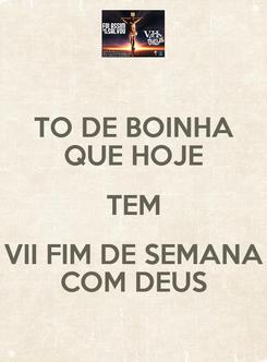 Poster: TO DE BOINHA QUE HOJE TEM VII FIM DE SEMANA COM DEUS
