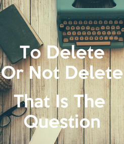 Poster: To Delete Or Not Delete  That Is The  Question