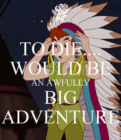 Poster: TO DIE.... WOULD BE AN AWFULLY BIG ADVENTURE