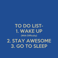Poster: TO DO LIST- 1. WAKE UP (With Difficulty) 2. STAY AWESOME 3. GO TO SLEEP