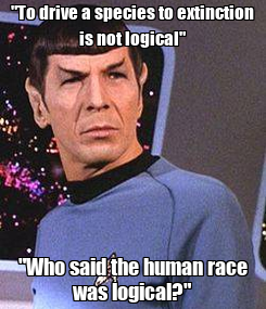 "Poster: ""To drive a species to extinction is not logical"" ""Who said the human race was logical?"""