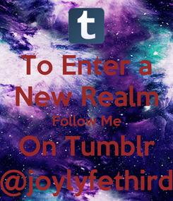 Poster: To Enter a New Realm Follow Me On Tumblr @joylyfethird