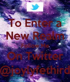 Poster: To Enter a New Realm Follow Me On Twitter @joylyfethird