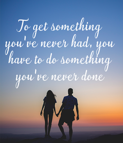 Poster: To get something you've never had, you have to do something you've never done