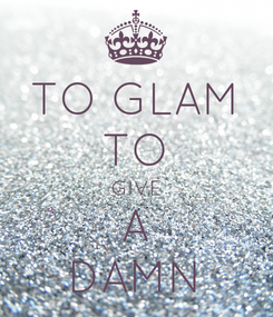 Poster: TO GLAM TO GIVE A DAMN