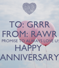 Poster: TO: GRRR FROM: RAWR I PROMISE TO ALWAYS LOVE U!! HAPPY  ANNIVERSARY