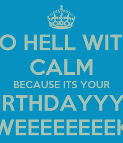 Poster: TO HELL WITH CALM BECAUSE ITS YOUR BIRTHDAYYYY WEEEEEEEEK