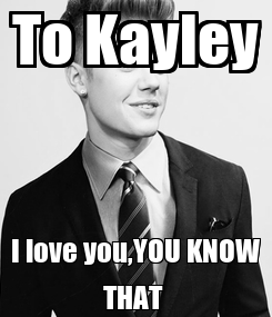 Poster: To Kayley I love you,YOU KNOW THAT