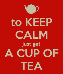 Poster: to KEEP CALM just get A CUP OF TEA