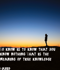 Poster: To know, is to know that you know nothing. That is the meaning of true knowledge.  David