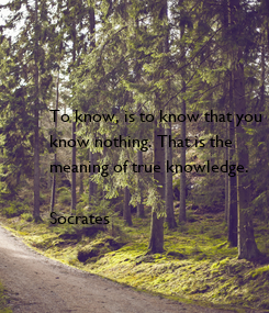Poster: To know, is to know that you know nothing. That is the meaning of true knowledge.  Socrates