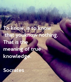 Poster: To know, is to know  that youknow nothing.  That is the meaning of true  knowledge.  Socrates