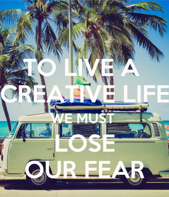 Poster: TO LIVE A  CREATIVE LIFE WE MUST  LOSE OUR FEAR