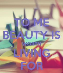 Poster: TO ME BEAUTY IS WORTH LIVING FOR