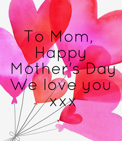 Poster: To Mom,  Happy  Mother's Day We love you  xxx