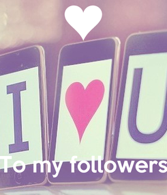 Poster:     To my followers