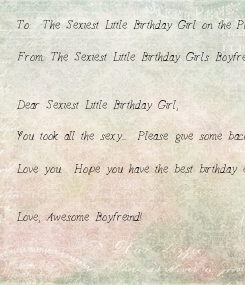 Poster: To:  The Sexiest Little Birthday Girl on the Planet.  From: The Sexiest Little Birthday Girls Boyfreind   Dear Sexiest Little Birthday Girl,    You took all the sexy....  Please give some