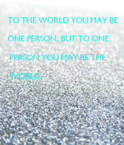 Poster: TO THE WORLD YOU MAY BE   ONE PERSON, BUT TO ONE   PERSON YOU MAY BE THE   WORLD.